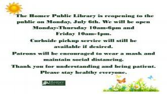 The Homer Public Library is reopening to the public on Monday, July 6th. We will be open Monday-Thursday 10am-6pm and Friday 10am-4pm. Curbside pickup service will still be available if desired. Patrons will be encouraged to wear a mask and maintain social distancing. Thank you for understanding and being patient. Please stay healthy everyone.